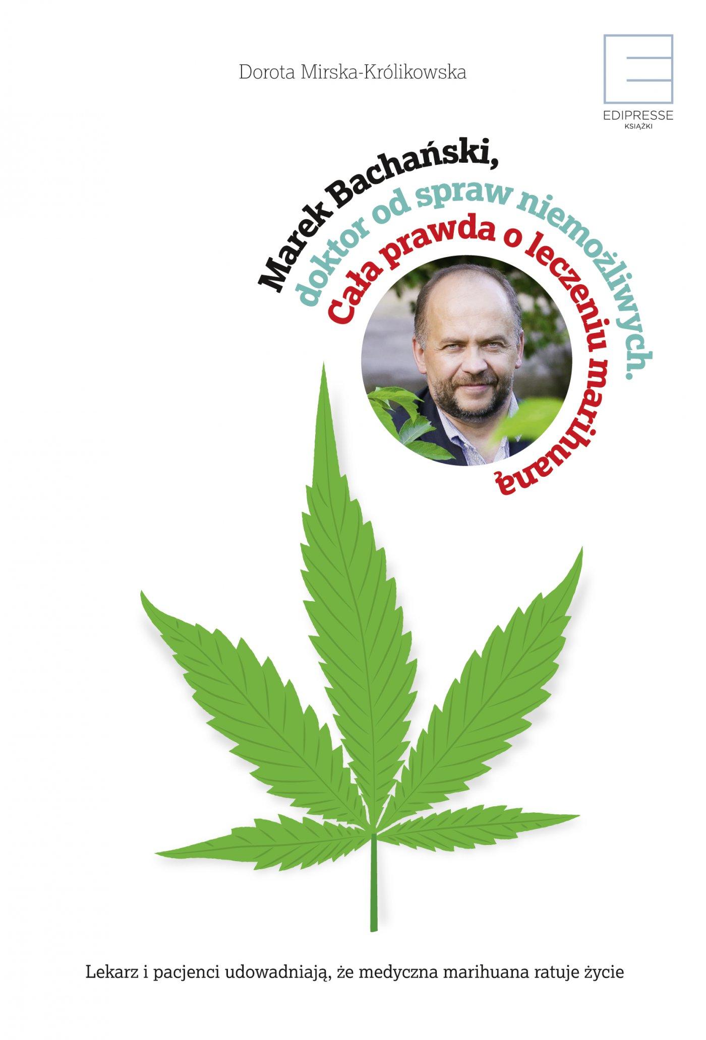 Marek Bachański, doktor od spraw niemożliwych. Cała prawda o leczeniu medyczną marihuaną. - Ebook (Książka EPUB) do pobrania w formacie EPUB