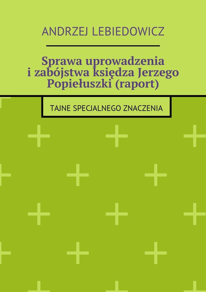 Sprawa uprowadzenia izabójstwa księdza Jerzego Popiełuszki (raport) - Ebook (Książka EPUB) do pobrania w formacie EPUB
