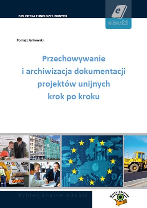 Przechowywanie i archiwizacja dokumentacji projektów unijnych krok po kroku - Ebook (Książka PDF) do pobrania w formacie PDF