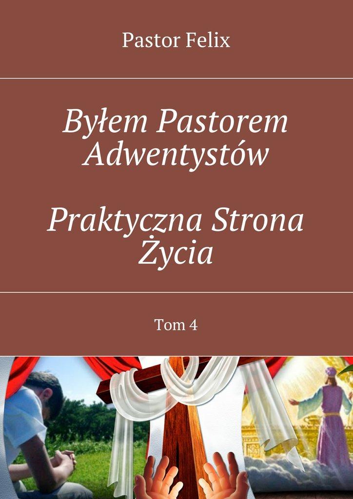 Byłem Pastorem Adwentystów. Tom 4. Praktyczna strona życia - Ebook (Książka na Kindle) do pobrania w formacie MOBI