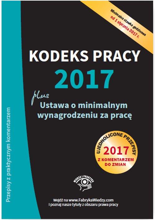 Kodeks pracy 2017, ustawa o minimalnym wynagrodzeniu za pracę. Ujednolicone przepisy z komentarzem do zmian - Ebook (Książka PDF) do pobrania w formacie PDF