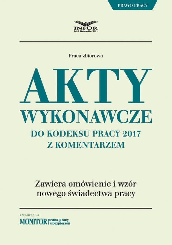 Akty wykonawcze do Kodeksu pracy 2017 z komentarzem - Ebook (Książka PDF) do pobrania w formacie PDF