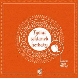 Tysiąc szklanek herbaty. Spotkania na Jedwabnym Szlaku - Audiobook (Książka audio MP3) do pobrania w całości w archiwum ZIP