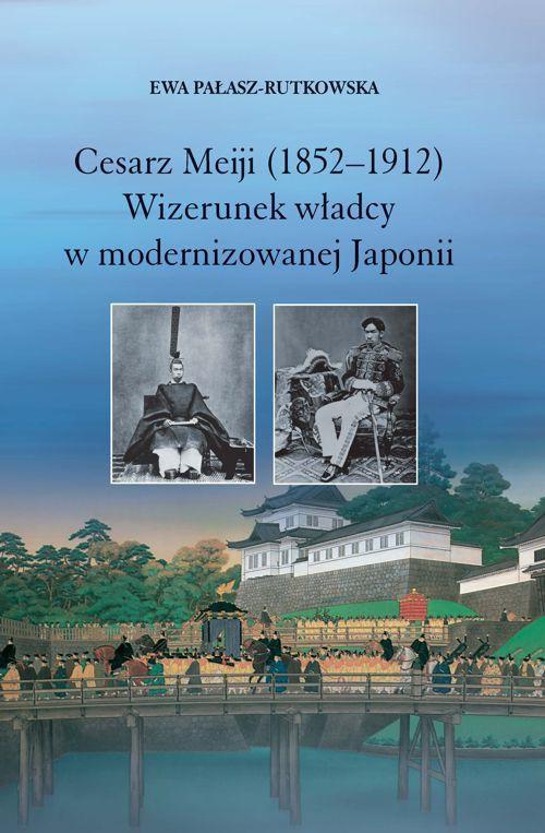 Cesarz Meiji (1852-1912). Wizerunek władcy w modernizowanej Japonii w setną rocznicę śmierci cesarza - Ebook (Książka PDF) do pobrania w formacie PDF
