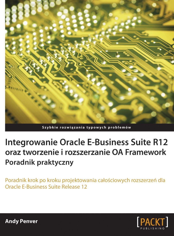 Integrowanie Oracle E-Business Suite R12 oraz tworzenie i rozszerzanie OA Framework. Poradnik praktyczny - Ebook (Książka PDF) do pobrania w formacie PDF