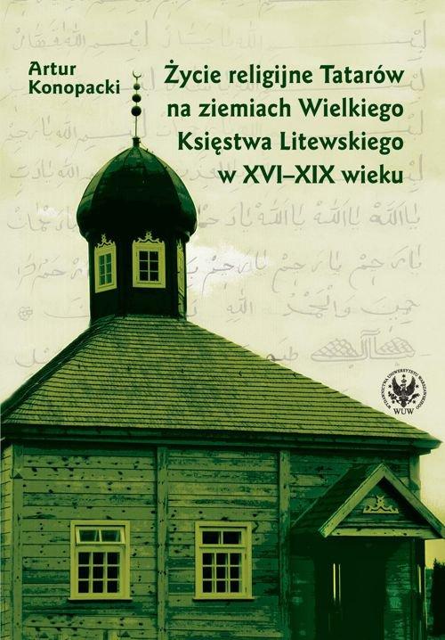 Życie religijne Tatarów na ziemiach Wielkiego Księstwa Litewskiego w XVI-XIX wieku - Ebook (Książka PDF) do pobrania w formacie PDF