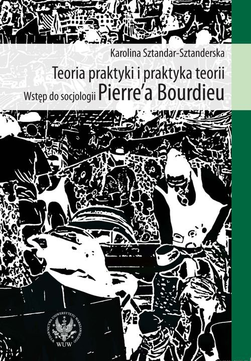 Teoria praktyki i praktyka teorii. Wstęp do socjologii Pierre`a Bourdieu - Ebook (Książka PDF) do pobrania w formacie PDF