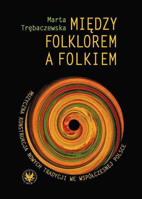 Między folklorem a folkiem. Muzyczna konstrukcja nowych tradycji we współczesnej Polsce - Ebook (Książka PDF) do pobrania w formacie PDF