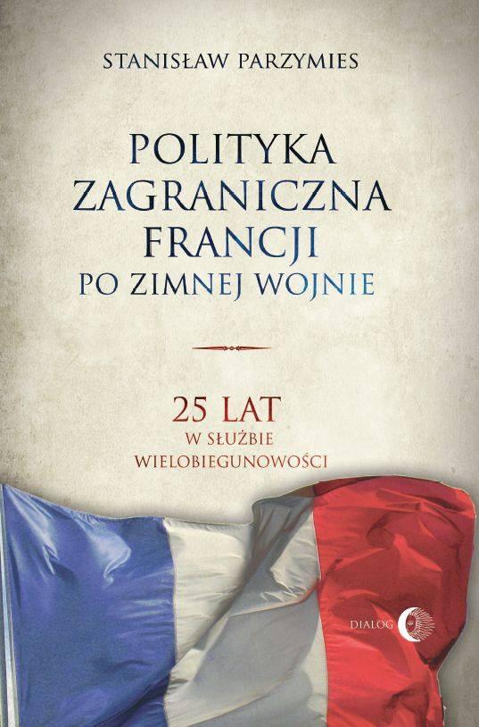Polityka zagraniczna Francji po zimnej wojnie. 25 lat w służbie wielobiegunowości - Ebook (Książka EPUB) do pobrania w formacie EPUB