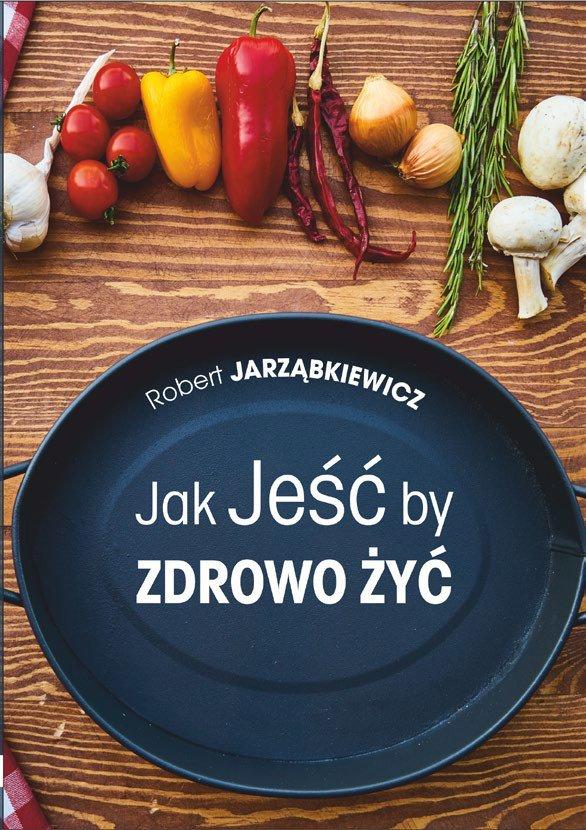 Jak jeść by zdrowo żyć. Wydanie II - Ebook (Książka EPUB) do pobrania w formacie EPUB