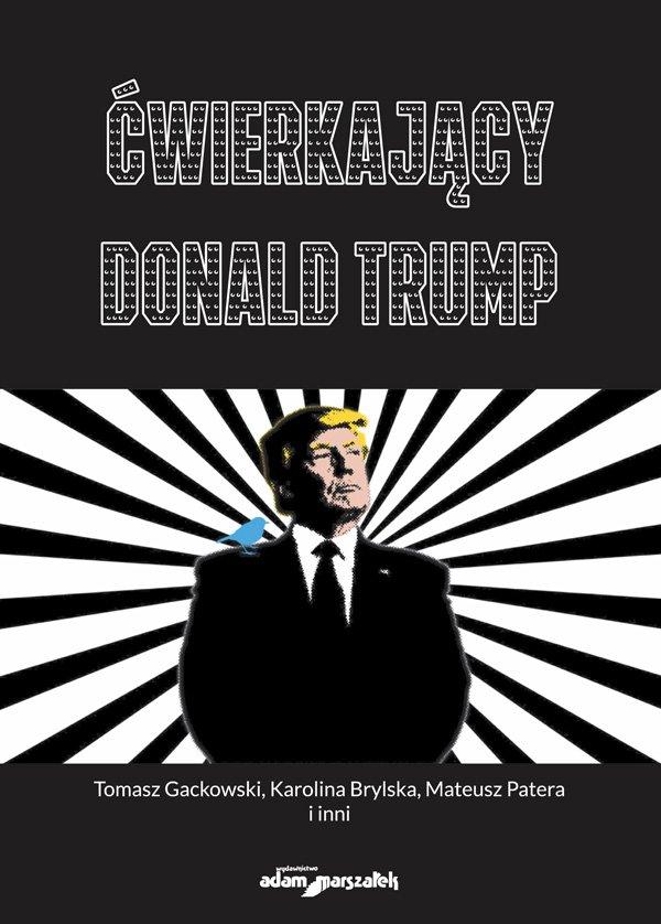 Ćwierkający Donald Trump. Czym jest Twitter dla użytkowników,dziennikarzy i prezydenta USA? Od analizy dyskursu po badania okulograficzne - Ebook (Książka na Kindle) do pobrania w formacie MOBI