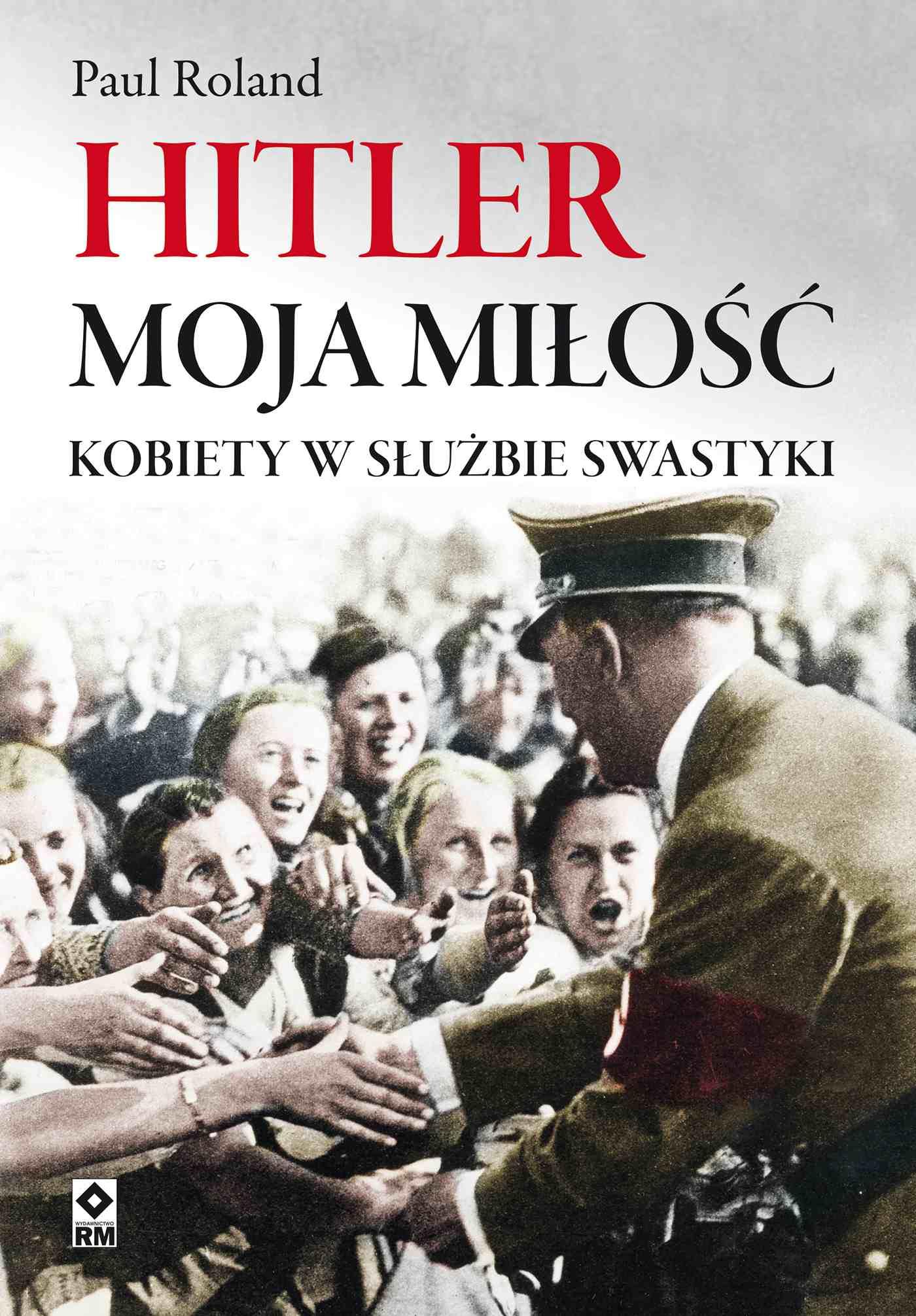 Hitler moja miłość. Kobiety wsłużbie swastyki - Ebook (Książka na Kindle) do pobrania w formacie MOBI