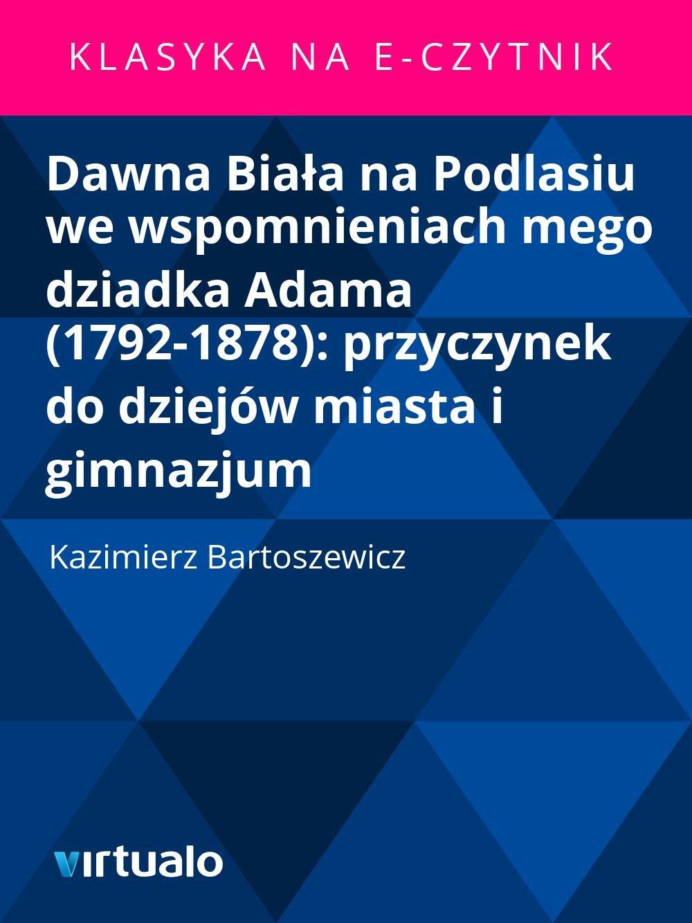 Dawna Biała na Podlasiu we wspomnieniach mego dziadka Adama (1792-1878): przyczynek do dziejów miasta i gimnazjum - Ebook (Książka EPUB) do pobrania w formacie EPUB