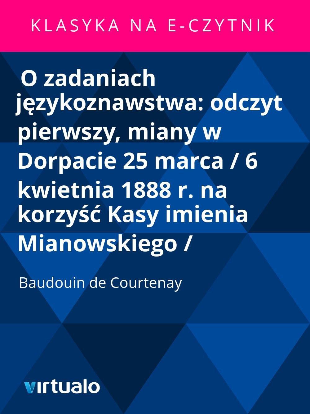 O zadaniach językoznawstwa: odczyt pierwszy, miany w Dorpacie 25 marca / 6 kwietnia 1888 r. na korzyść Kasy imienia Mianowskiego / - Ebook (Książka EPUB) do pobrania w formacie EPUB