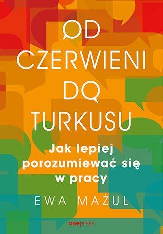 Od czerwieni do turkusu. Jak lepiej porozumiewać się w pracy - Ebook (Książka EPUB) do pobrania w formacie EPUB