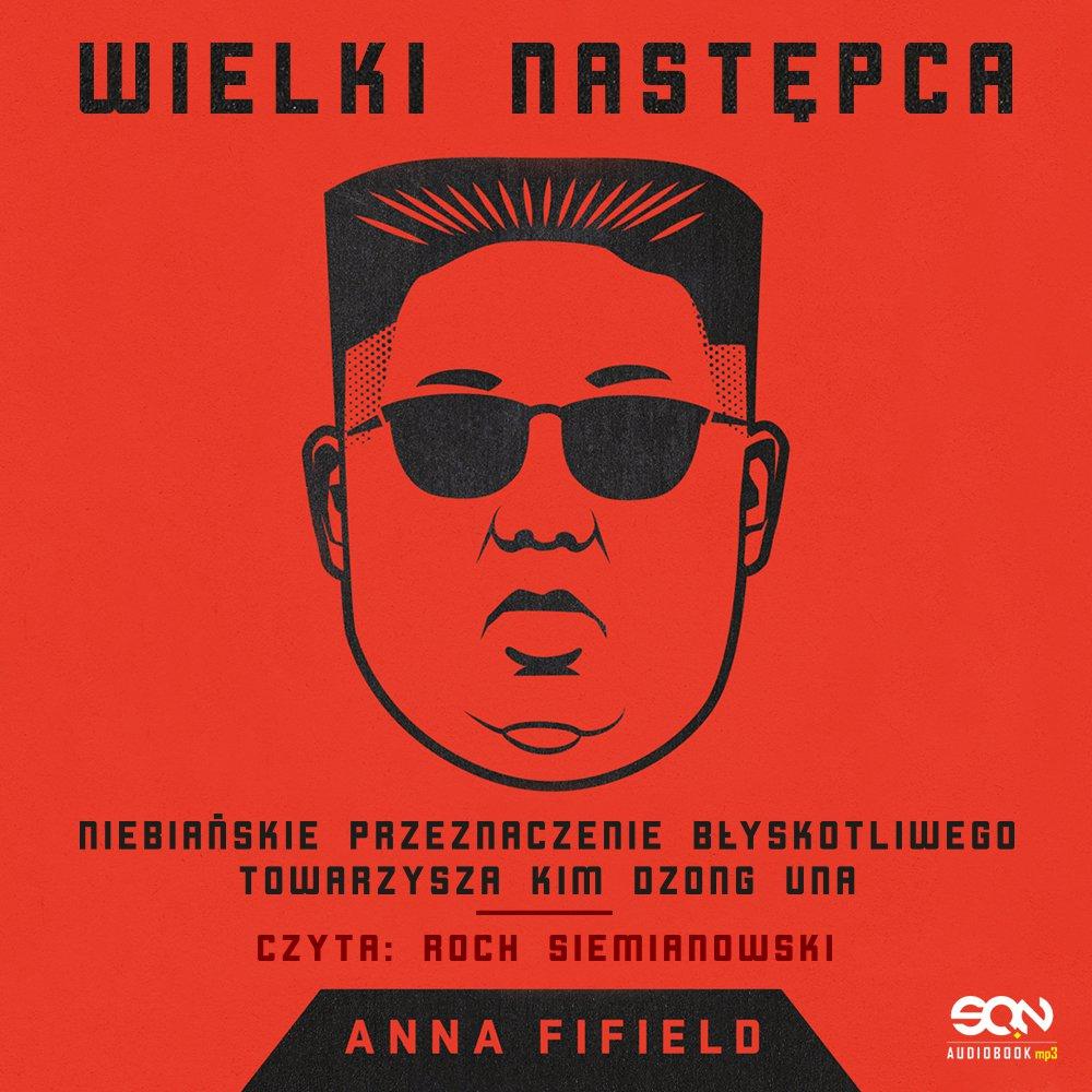 Wielki Następca. Niebiańskie przeznaczenie błyskotliwego towarzysza Kim Dzong Una - Audiobook (Książka audio MP3) do pobrania w całości w archiwum ZIP