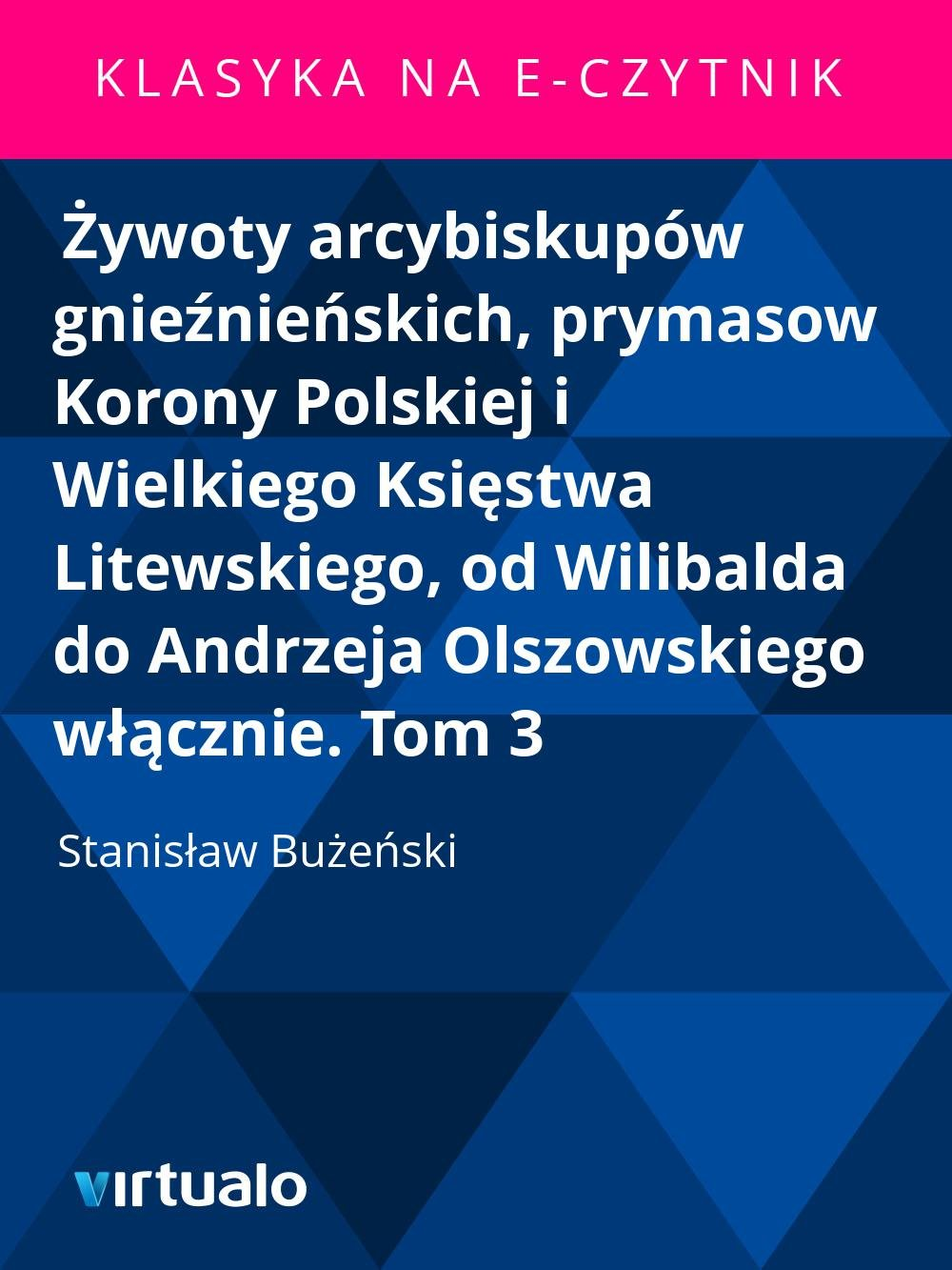 Żywoty arcybiskupów gnieźnieńskich, prymasow Korony Polskiej i Wielkiego Księstwa Litewskiego, od Wilibalda do Andrzeja Olszowskiego włącznie. Tom 3 - Ebook (Książka EPUB) do pobrania w formacie EPUB
