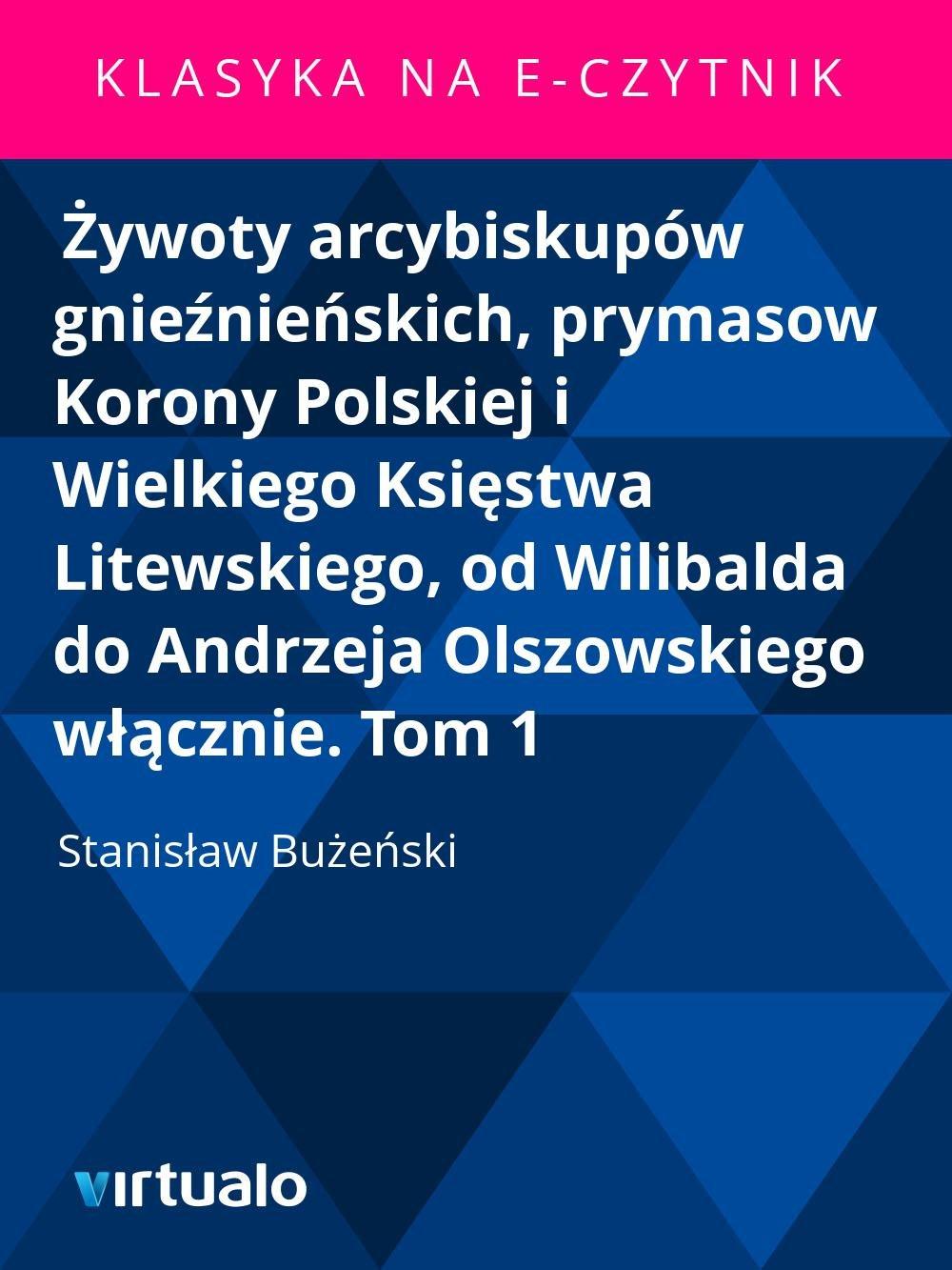 Żywoty arcybiskupów gnieźnieńskich, prymasow Korony Polskiej i Wielkiego Księstwa Litewskiego, od Wilibalda do Andrzeja Olszowskiego włącznie. Tom 1 - Ebook (Książka EPUB) do pobrania w formacie EPUB