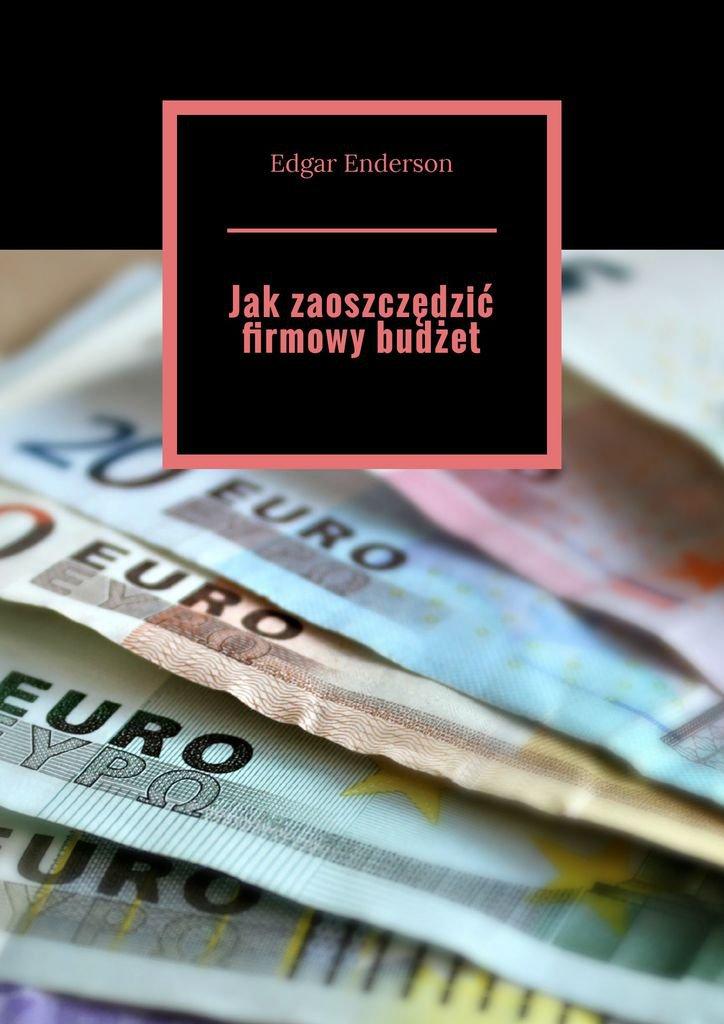 Jakzaoszczędzić firmowy budżet - Ebook (Książka EPUB) do pobrania w formacie EPUB
