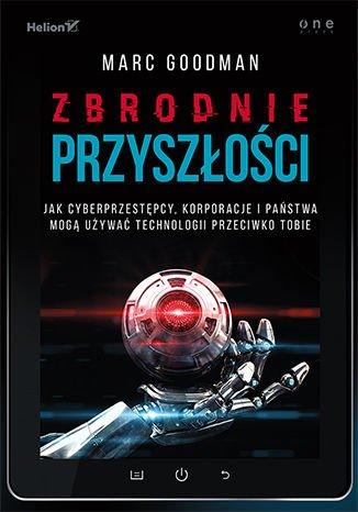Zbrodnie przyszłości. Jak cyberprzestępcy, korporacje i państwa mogą używać technologii przeciwko Tobie - Ebook (Książka na Kindle) do pobrania w formacie MOBI