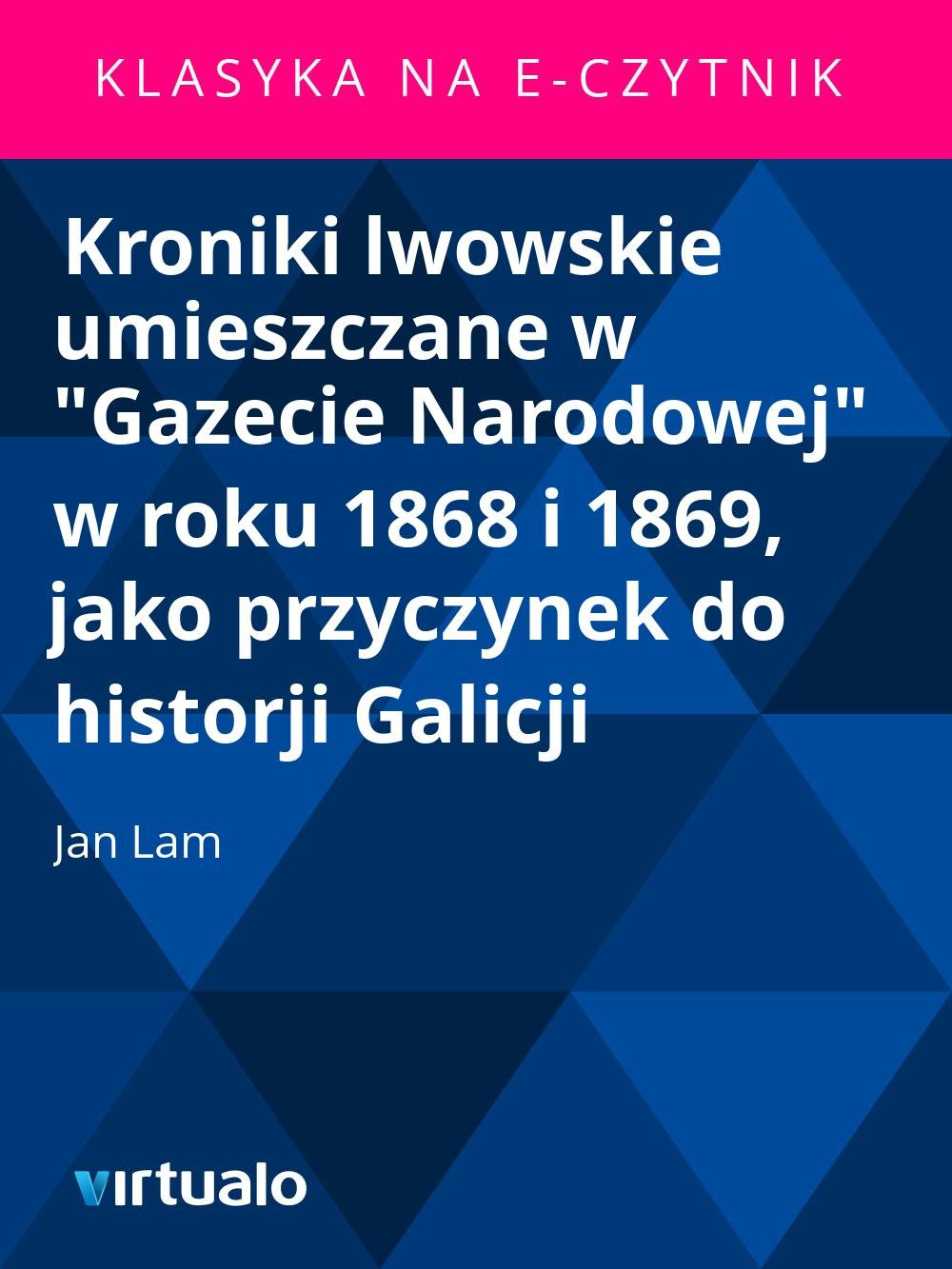 """Kroniki lwowskie umieszczane w """"Gazecie Narodowej"""" w roku 1868 i 1869, jako przyczynek do historji Galicji - Ebook (Książka EPUB) do pobrania w formacie EPUB"""