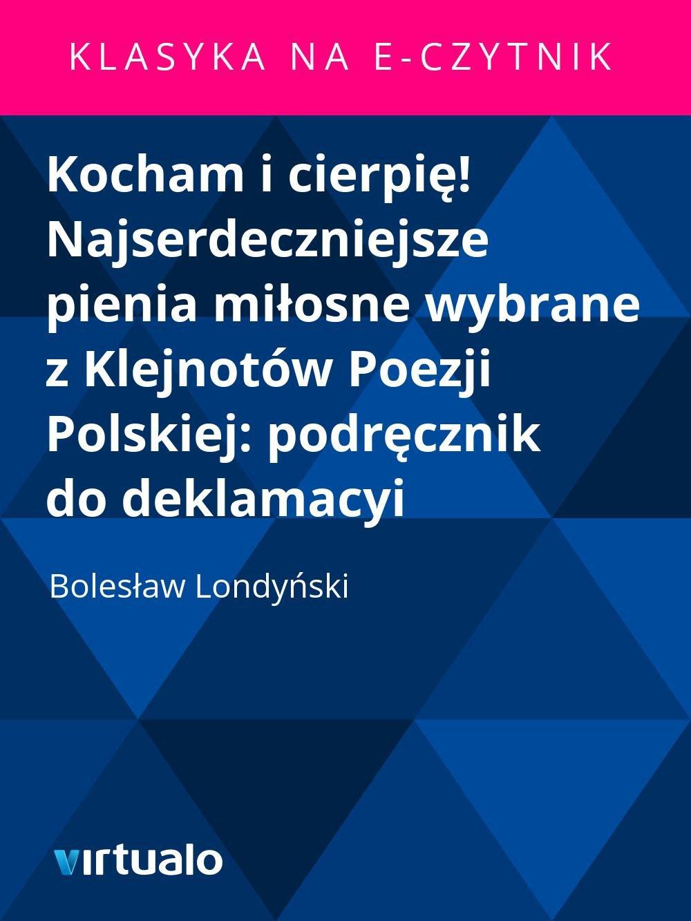 Kocham i cierpię! Najserdeczniejsze pienia miłosne wybrane z Klejnotów Poezji Polskiej: podręcznik do deklamacyi - Ebook (Książka EPUB) do pobrania w formacie EPUB