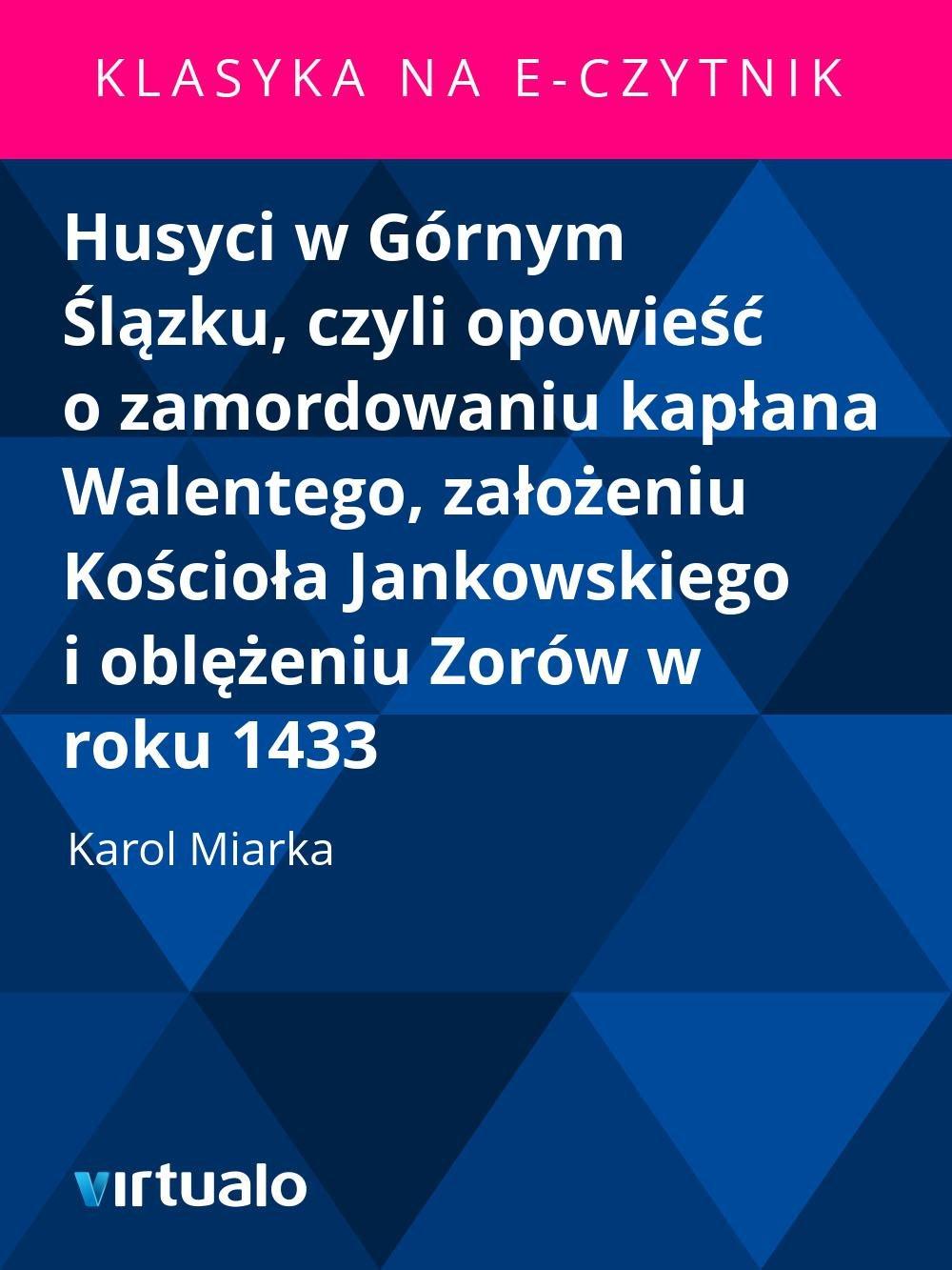 Husyci w Górnym Ślązku, czyli opowieść o zamordowaniu kapłana Walentego, założeniu Kościoła Jankowskiego i oblężeniu Zorów w roku 1433 - Ebook (Książka EPUB) do pobrania w formacie EPUB