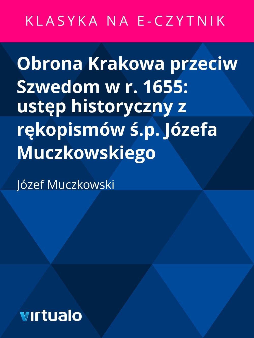 Obrona Krakowa przeciw Szwedom w r. 1655: ustęp historyczny z rękopismów ś.p. Józefa Muczkowskiego - Ebook (Książka EPUB) do pobrania w formacie EPUB