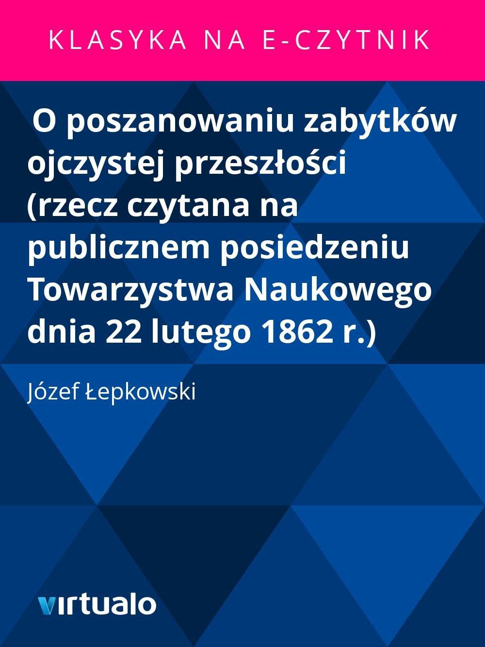 O poszanowaniu zabytków ojczystej przeszłości (rzecz czytana na publicznem posiedzeniu Towarzystwa Naukowego dnia 22 lutego 1862 r.) - Ebook (Książka EPUB) do pobrania w formacie EPUB