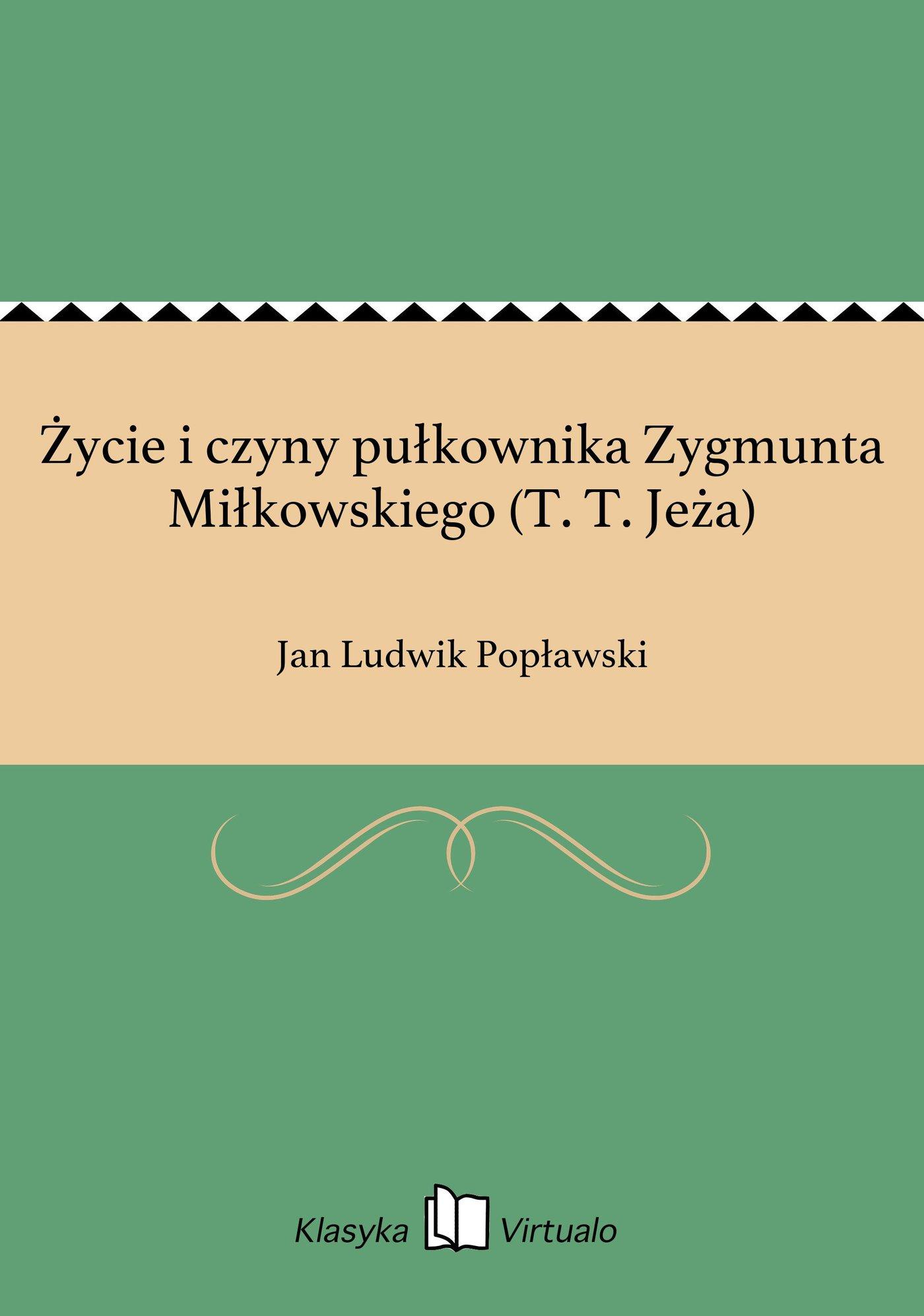 Życie i czyny pułkownika Zygmunta Miłkowskiego (T. T. Jeża) - Ebook (Książka EPUB) do pobrania w formacie EPUB