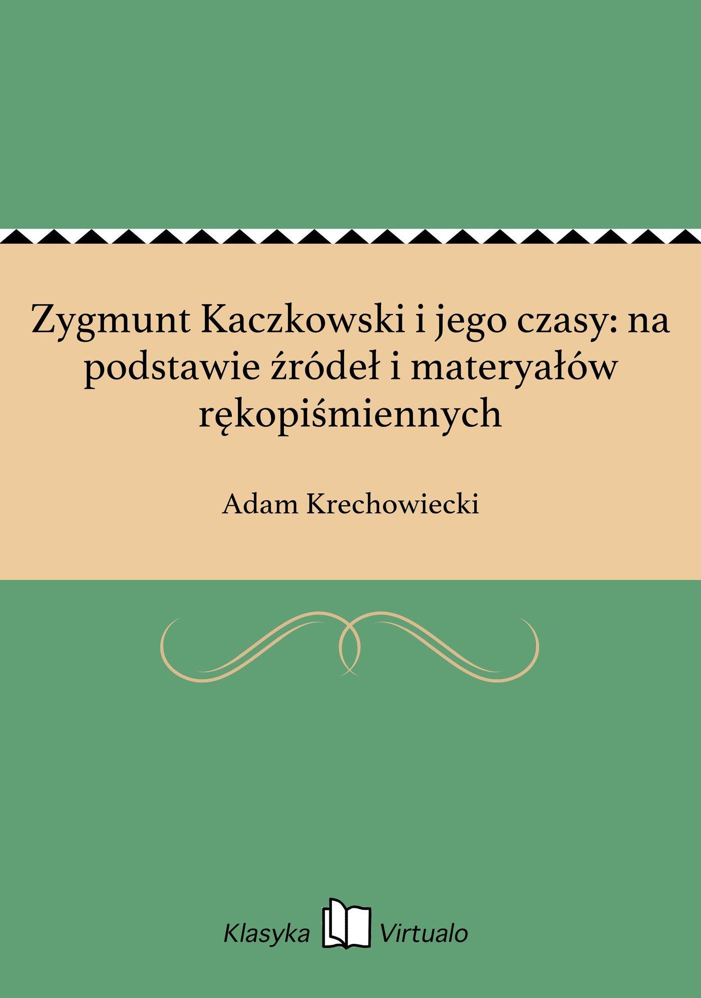 Zygmunt Kaczkowski i jego czasy: na podstawie źródeł i materyałów rękopiśmiennych - Ebook (Książka EPUB) do pobrania w formacie EPUB