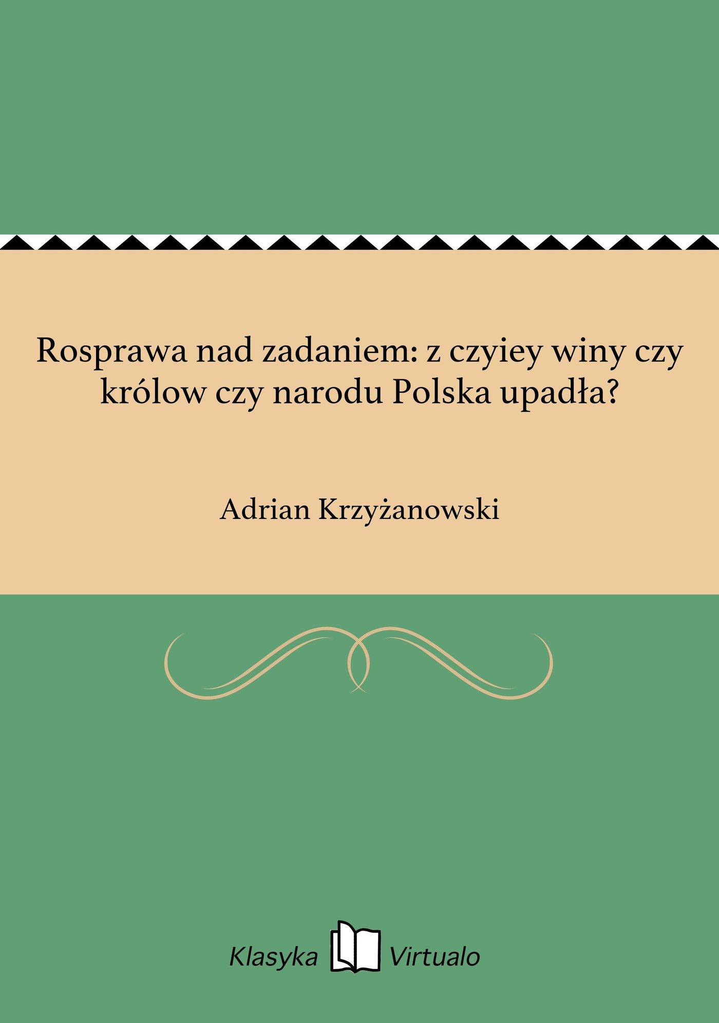 Rosprawa nad zadaniem: z czyiey winy czy królow czy narodu Polska upadła? - Ebook (Książka EPUB) do pobrania w formacie EPUB