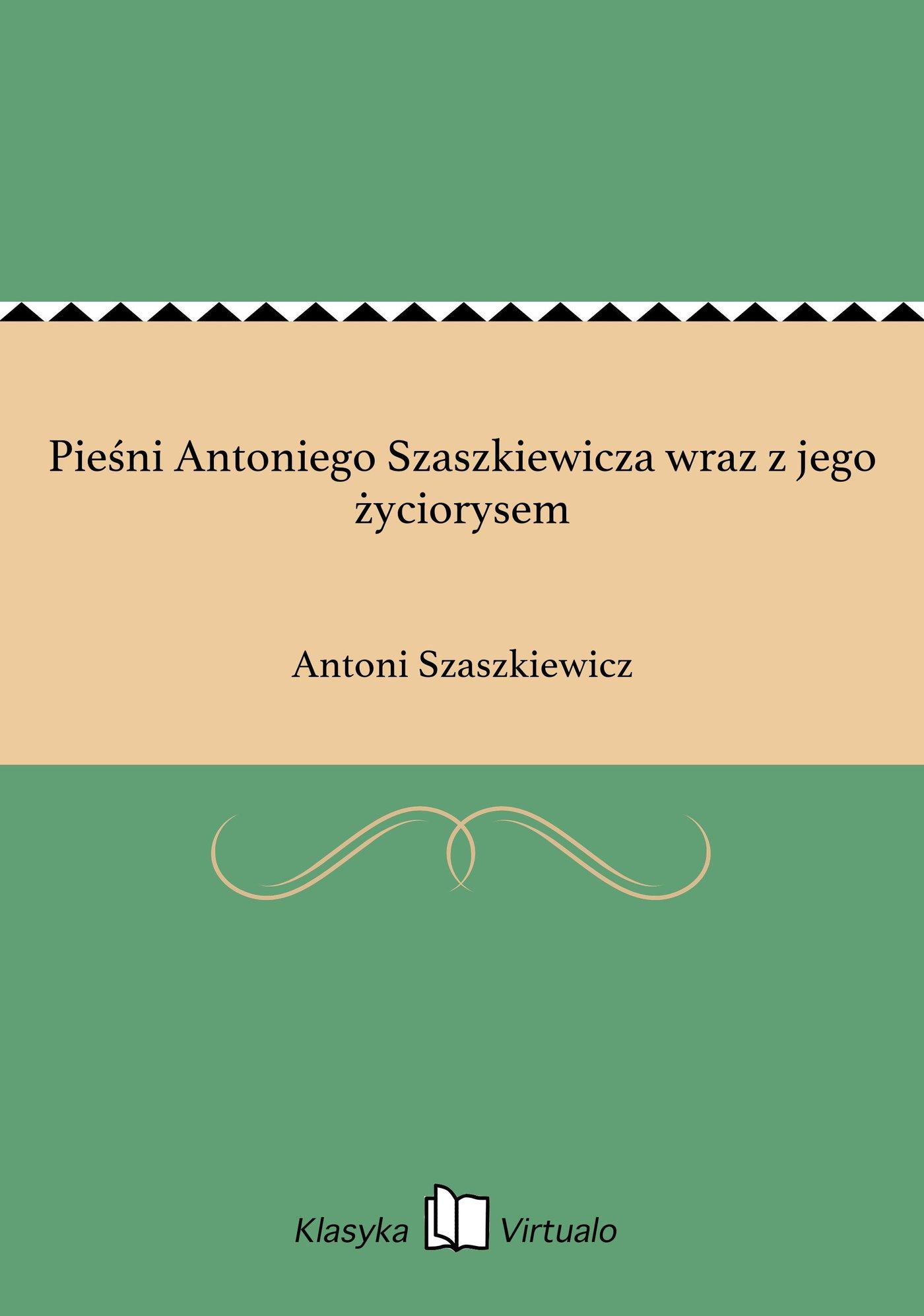 Pieśni Antoniego Szaszkiewicza wraz z jego życiorysem - Ebook (Książka EPUB) do pobrania w formacie EPUB