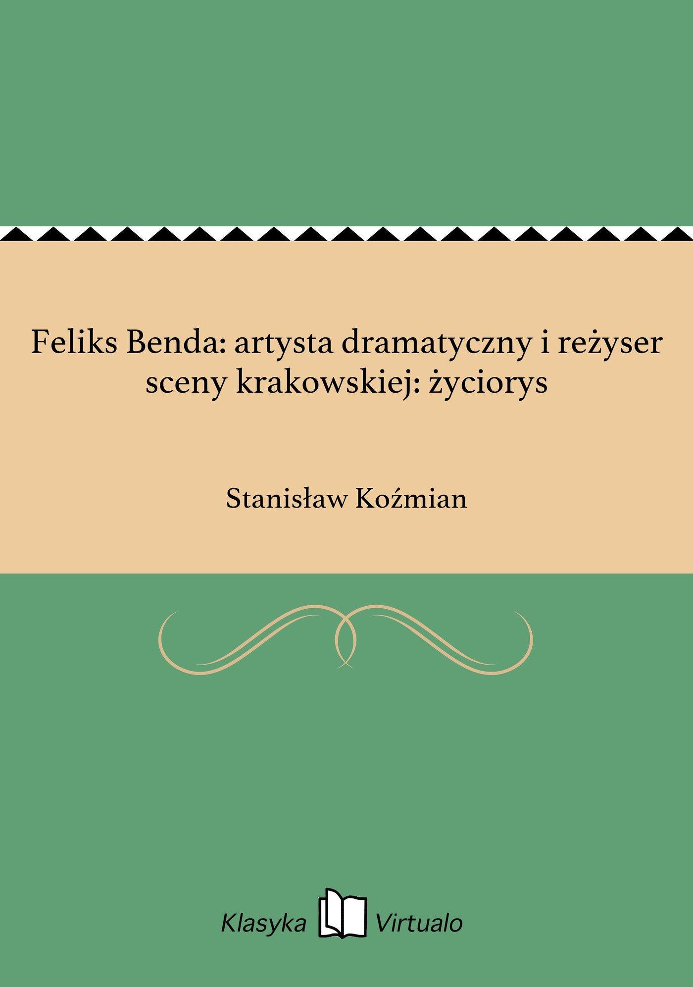 Feliks Benda: artysta dramatyczny i reżyser sceny krakowskiej: życiorys - Ebook (Książka EPUB) do pobrania w formacie EPUB