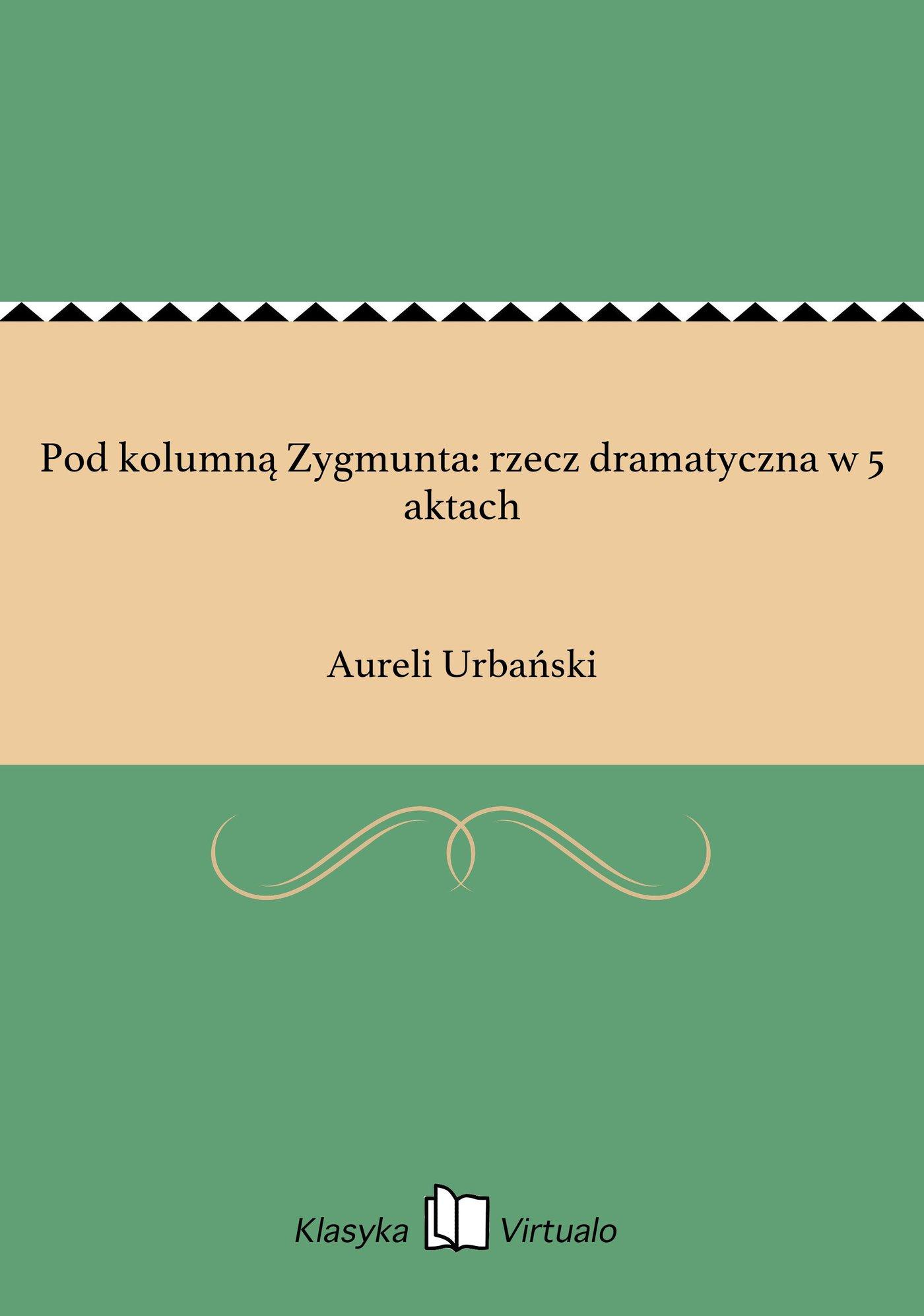 Pod kolumną Zygmunta: rzecz dramatyczna w 5 aktach - Ebook (Książka EPUB) do pobrania w formacie EPUB