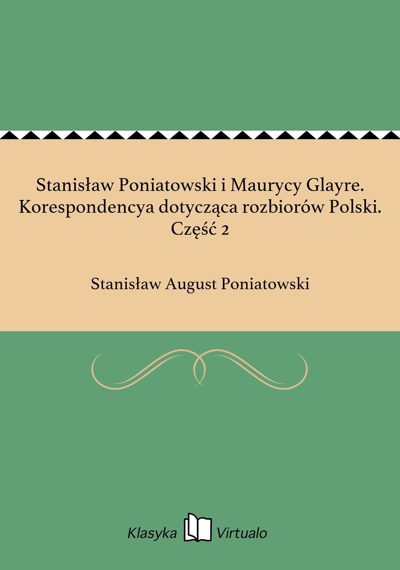 Stanisław Poniatowski i Maurycy Glayre. Korespondencya dotycząca rozbiorów Polski. Część 2 - Ebook (Książka EPUB) do pobrania w formacie EPUB