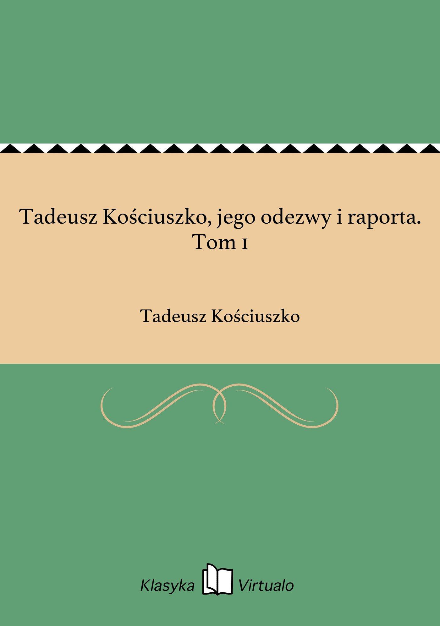 Tadeusz Kościuszko, jego odezwy i raporta. Tom 1 - Ebook (Książka EPUB) do pobrania w formacie EPUB