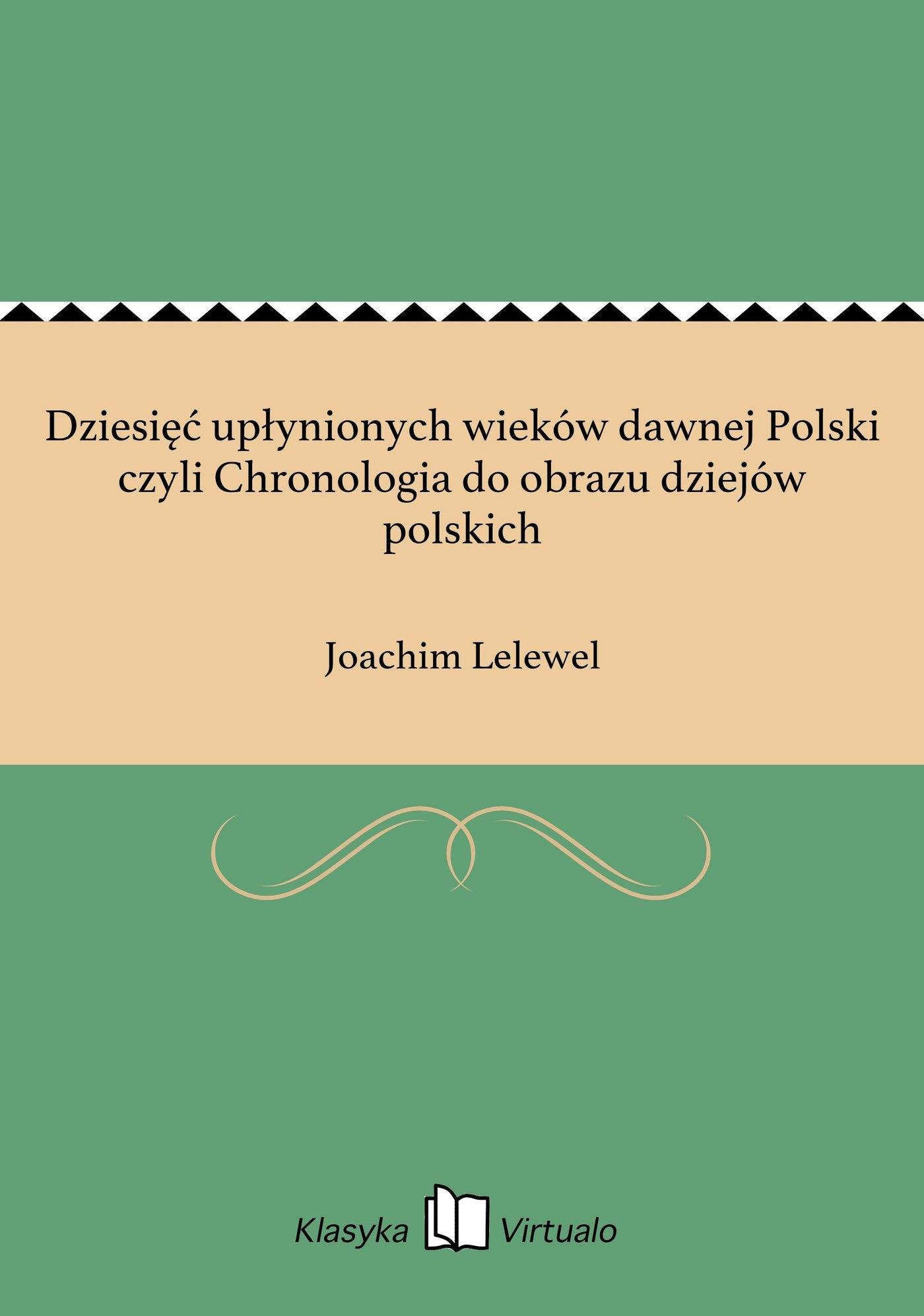 Dziesięć upłynionych wieków dawnej Polski czyli Chronologia do obrazu dziejów polskich - Ebook (Książka EPUB) do pobrania w formacie EPUB