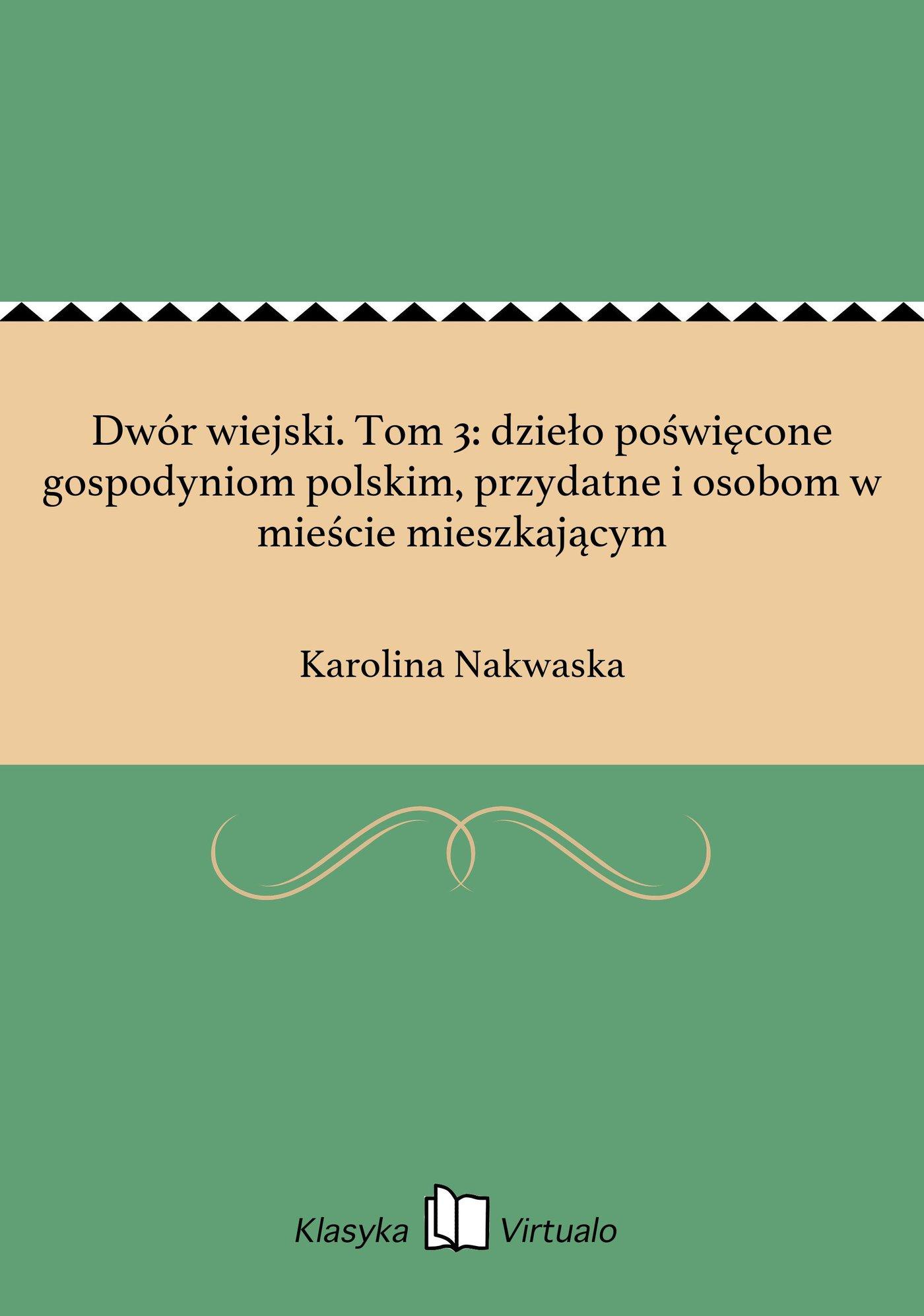 Dwór wiejski. Tom 3: dzieło poświęcone gospodyniom polskim, przydatne i osobom w mieście mieszkającym - Ebook (Książka EPUB) do pobrania w formacie EPUB