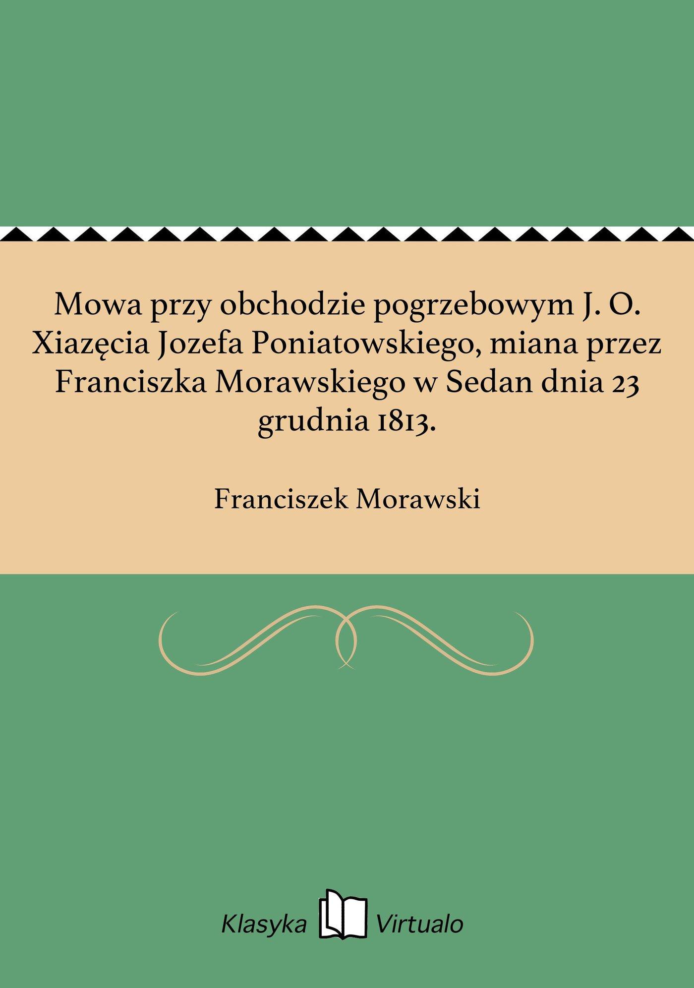 Mowa przy obchodzie pogrzebowym J. O. Xiazęcia Jozefa Poniatowskiego, miana przez Franciszka Morawskiego w Sedan dnia 23 grudnia 1813. - Ebook (Książka EPUB) do pobrania w formacie EPUB