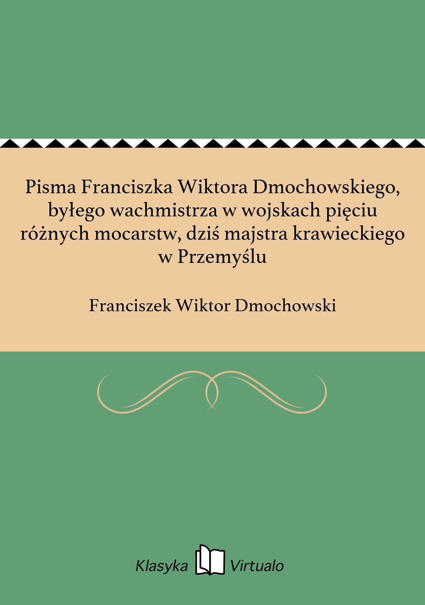 Pisma Franciszka Wiktora Dmochowskiego, byłego wachmistrza w wojskach pięciu różnych mocarstw, dziś majstra krawieckiego w Przemyślu - Ebook (Książka EPUB) do pobrania w formacie EPUB