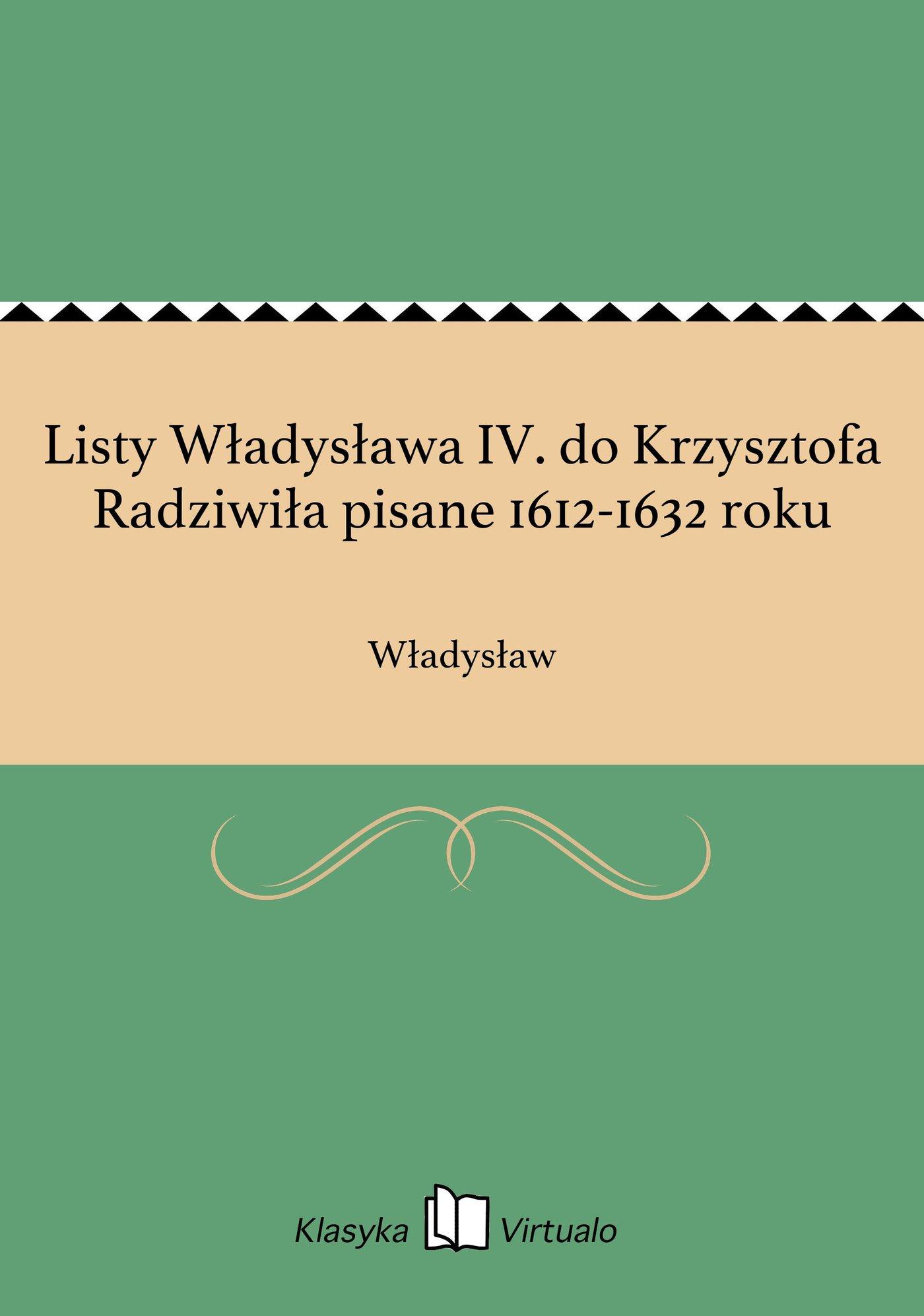 Listy Władysława IV. do Krzysztofa Radziwiła pisane 1612-1632 roku - Ebook (Książka EPUB) do pobrania w formacie EPUB