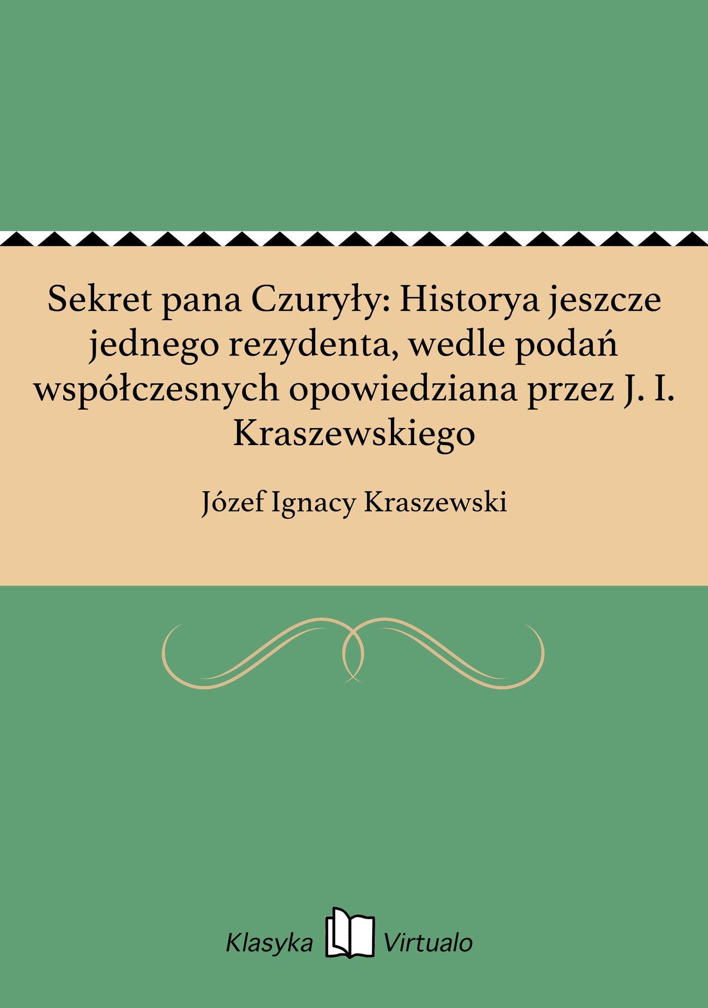 Sekret pana Czuryły: Historya jeszcze jednego rezydenta, wedle podań współczesnych opowiedziana przez J. I. Kraszewskiego - Ebook (Książka EPUB) do pobrania w formacie EPUB