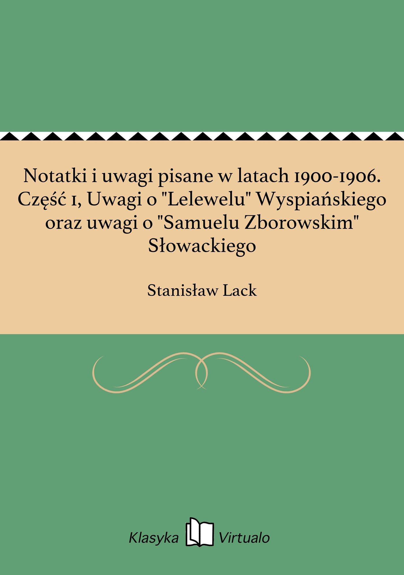 """Notatki i uwagi pisane w latach 1900-1906. Część 1, Uwagi o """"Lelewelu"""" Wyspiańskiego oraz uwagi o """"Samuelu Zborowskim"""" Słowackiego - Ebook (Książka EPUB) do pobrania w formacie EPUB"""
