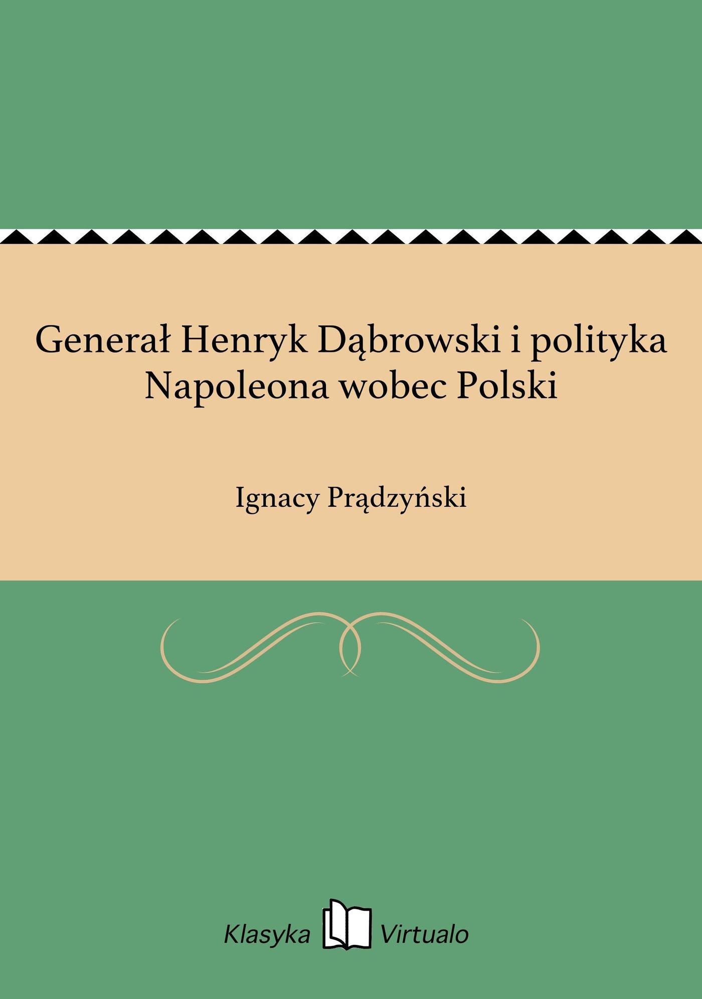 Generał Henryk Dąbrowski i polityka Napoleona wobec Polski - Ebook (Książka EPUB) do pobrania w formacie EPUB