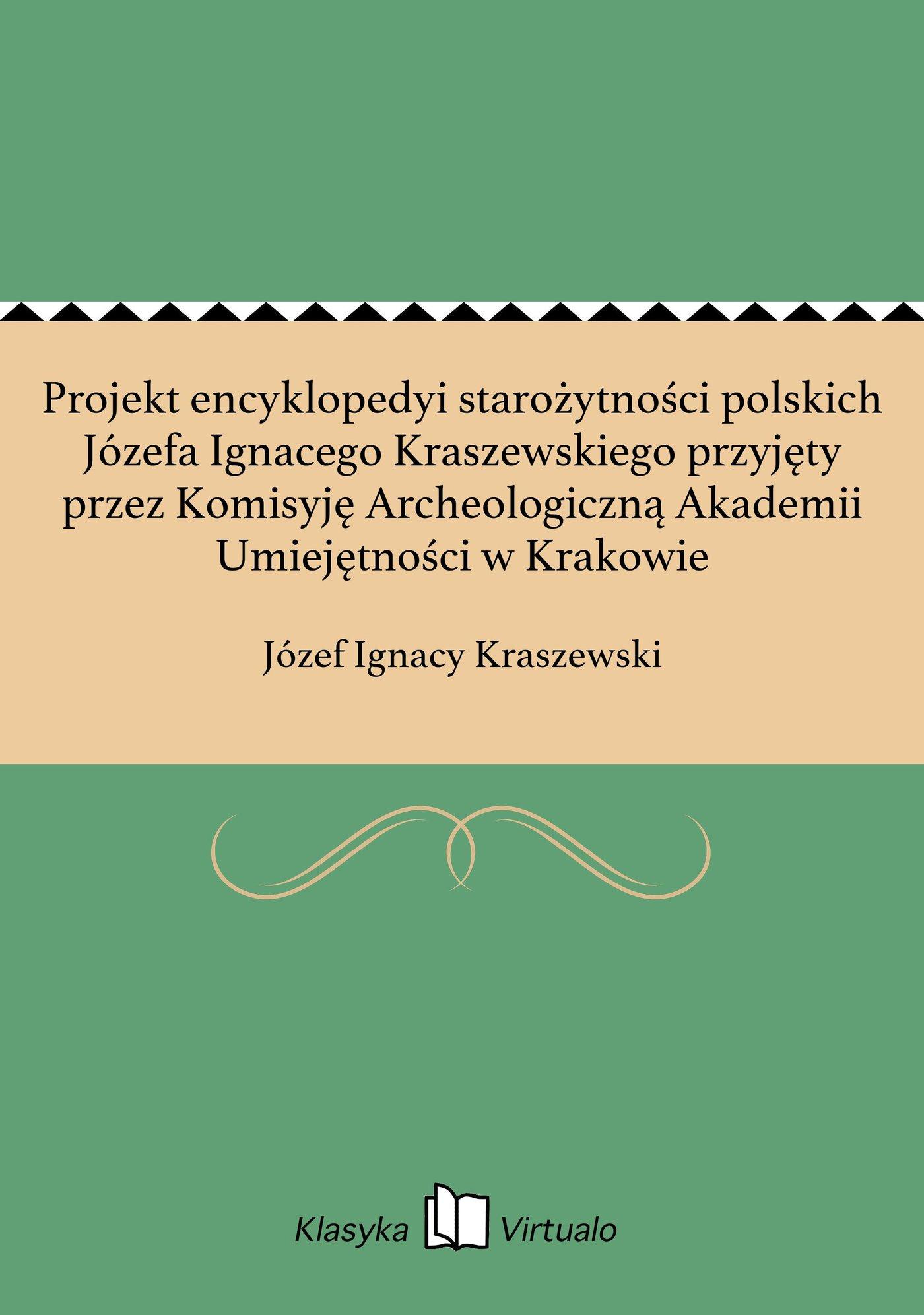 Projekt encyklopedyi starożytności polskich Józefa Ignacego Kraszewskiego przyjęty przez Komisyję Archeologiczną Akademii Umiejętności w Krakowie - Ebook (Książka EPUB) do pobrania w formacie EPUB