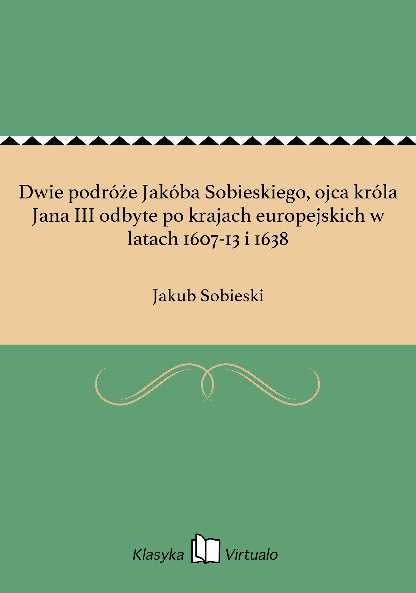 Dwie podróże Jakóba Sobieskiego, ojca króla Jana III odbyte po krajach europejskich w latach 1607-13 i 1638 - Ebook (Książka EPUB) do pobrania w formacie EPUB