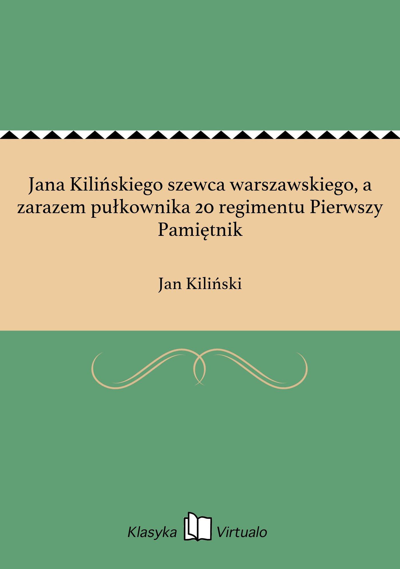 Jana Kilińskiego szewca warszawskiego, a zarazem pułkownika 20 regimentu Pierwszy Pamiętnik - Ebook (Książka EPUB) do pobrania w formacie EPUB