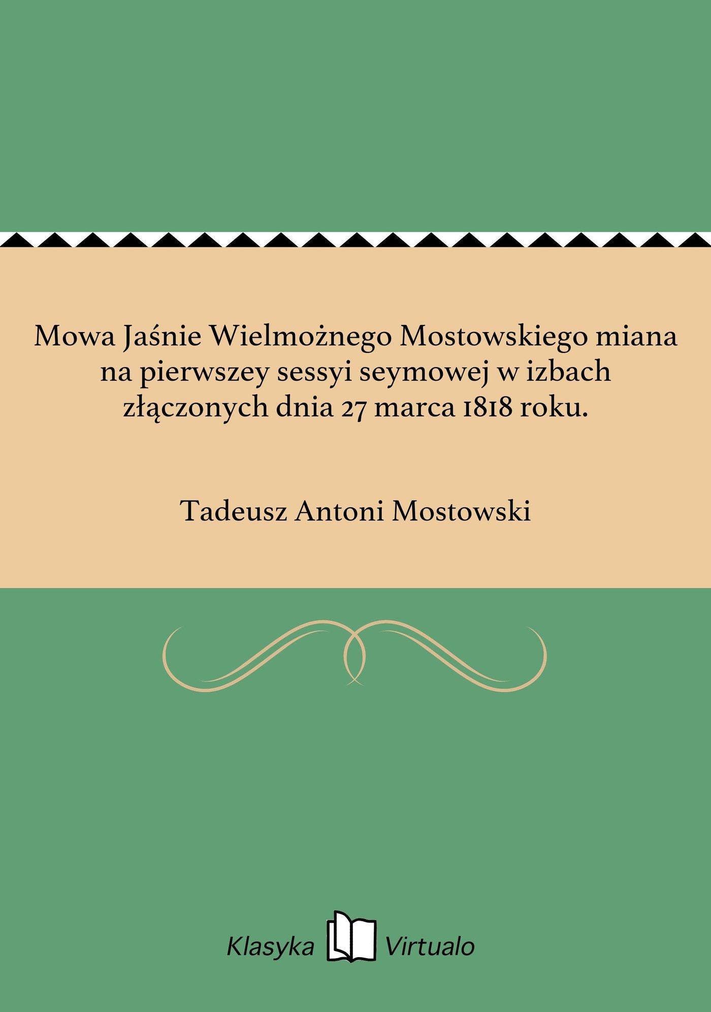 Mowa Jaśnie Wielmożnego Mostowskiego miana na pierwszey sessyi seymowej w izbach złączonych dnia 27 marca 1818 roku. - Ebook (Książka EPUB) do pobrania w formacie EPUB