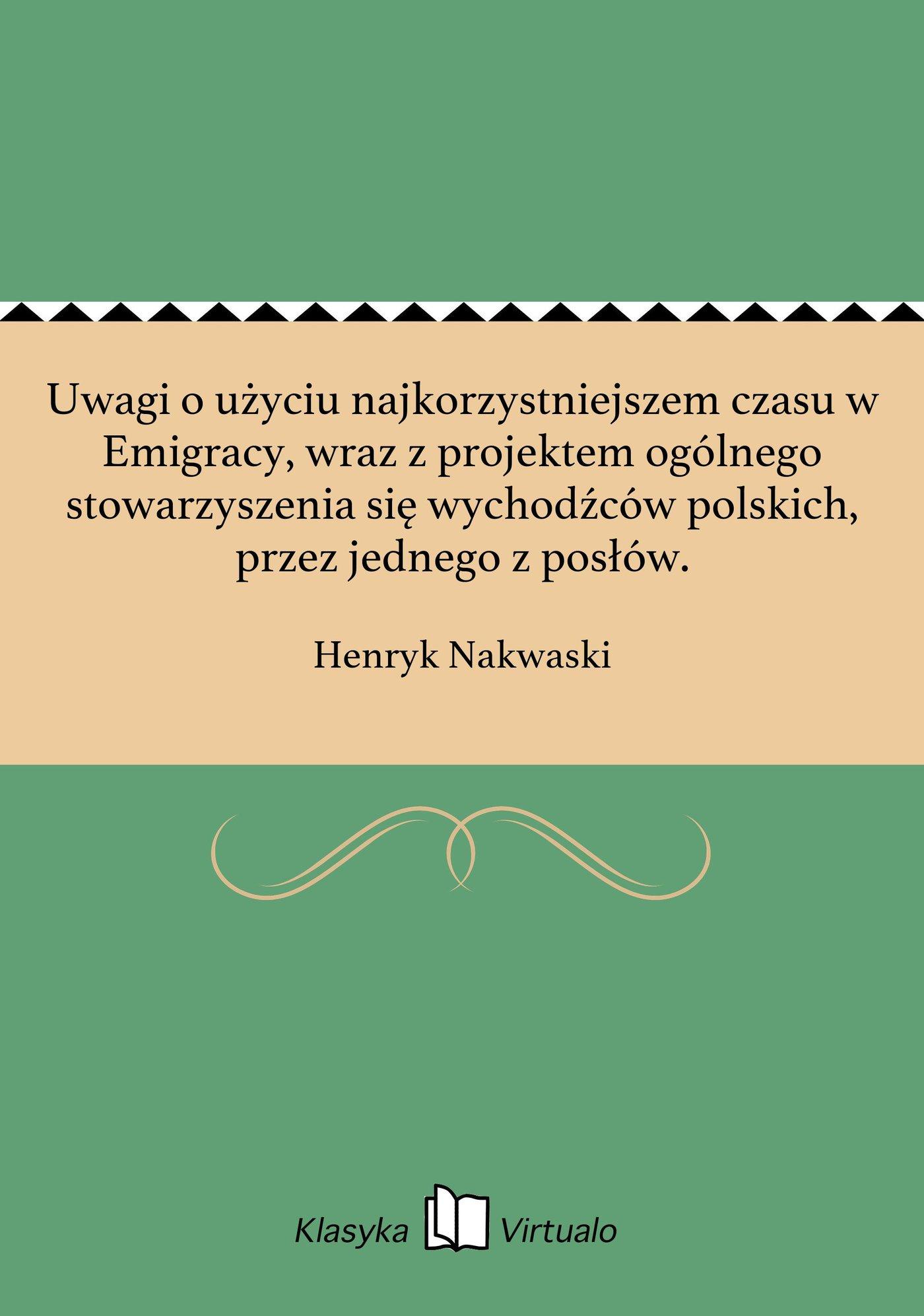 Uwagi o użyciu najkorzystniejszem czasu w Emigracy, wraz z projektem ogólnego stowarzyszenia się wychodźców polskich, przez jednego z posłów. - Ebook (Książka EPUB) do pobrania w formacie EPUB